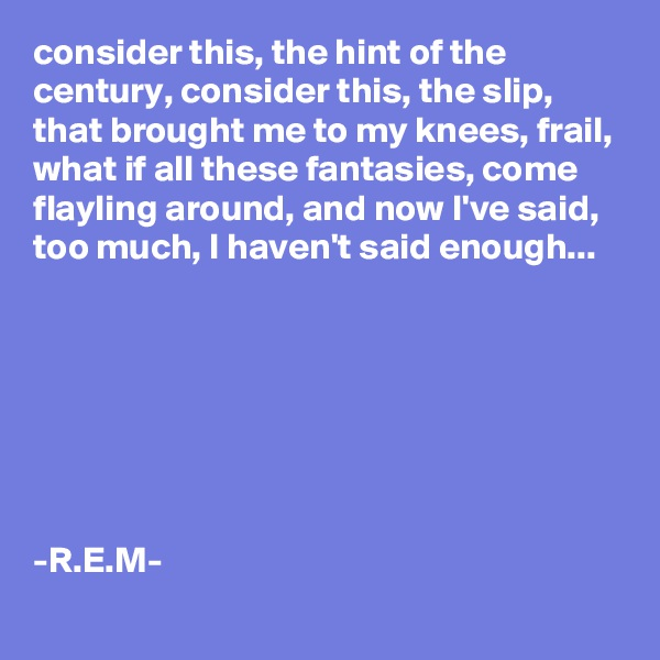 consider this, the hint of the century, consider this, the slip, that brought me to my knees, frail, what if all these fantasies, come flayling around, and now I've said, too much, I haven't said enough...        -R.E.M-