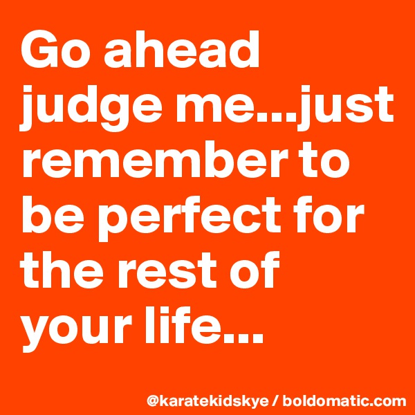 Go ahead judge me...just remember to be perfect for the rest of your life...