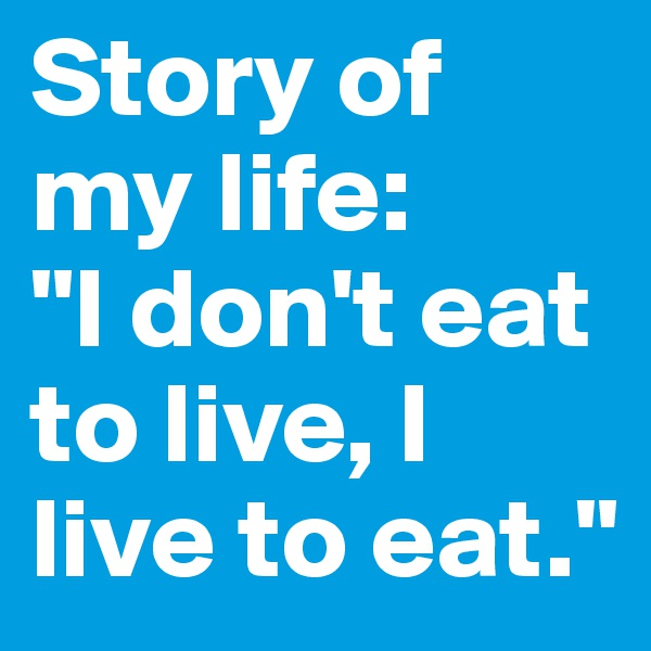 "Story of my life:  ""I don't eat to live, I live to eat."""