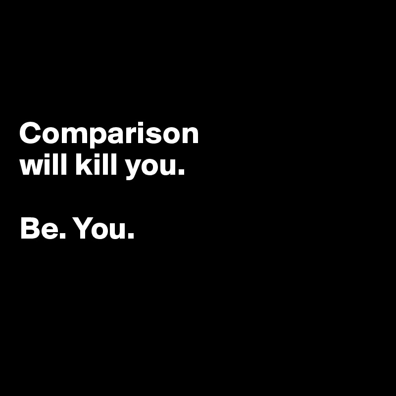 Comparison  will kill you.  Be. You.