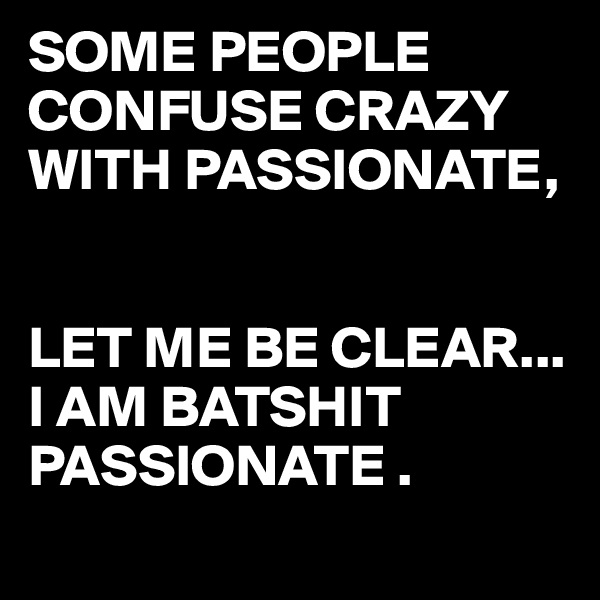 SOME PEOPLE CONFUSE CRAZY WITH PASSIONATE,   LET ME BE CLEAR... I AM BATSHIT PASSIONATE .