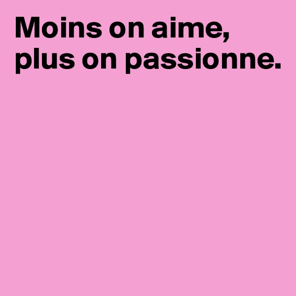 Moins on aime, plus on passionne.