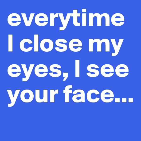 everytime I close my eyes, I see your face...