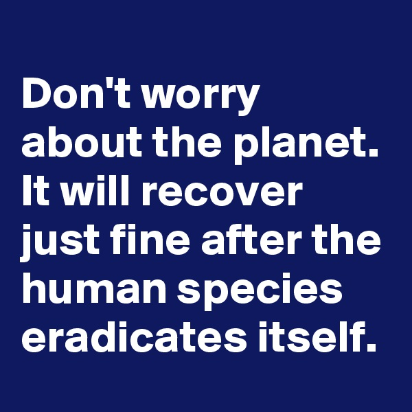 Don't worry about the planet. It will recover just fine after the human species eradicates itself.