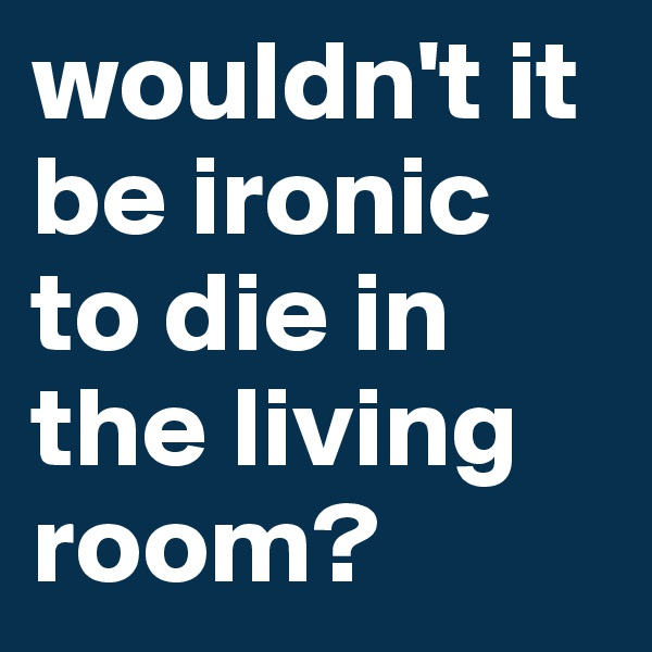wouldn't it be ironic to die in the living room?