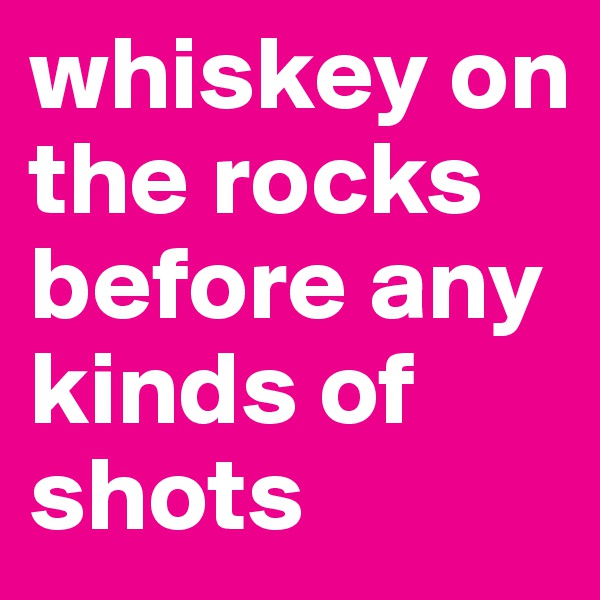 whiskey on the rocks before any kinds of shots