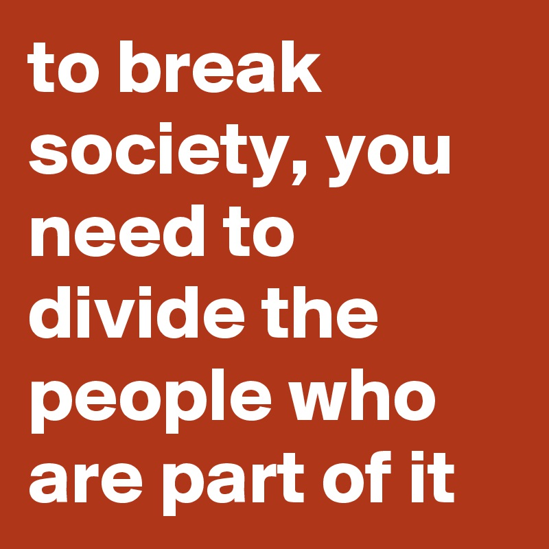 to break society, you need to divide the people who are part of it