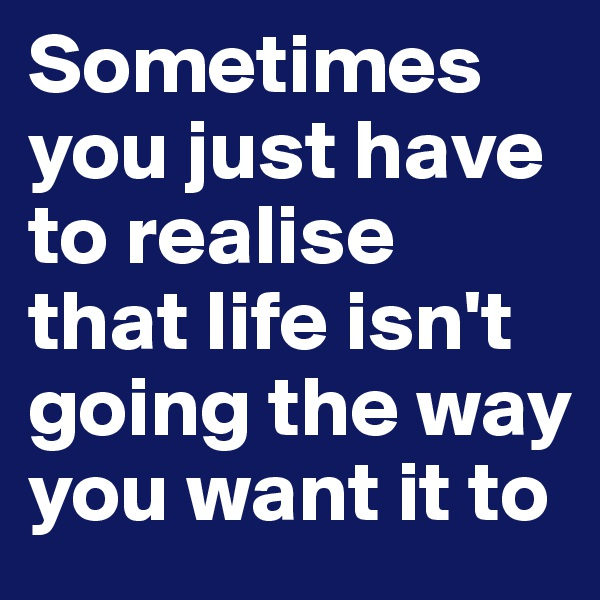 Sometimes you just have to realise that life isn't going the way you want it to