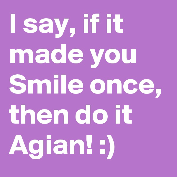 I say, if it made you Smile once, then do it Agian! :)