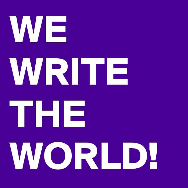 WE WRITE THE WORLD!