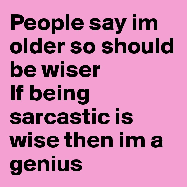 People say im older so should be wiser  If being sarcastic is wise then im a genius
