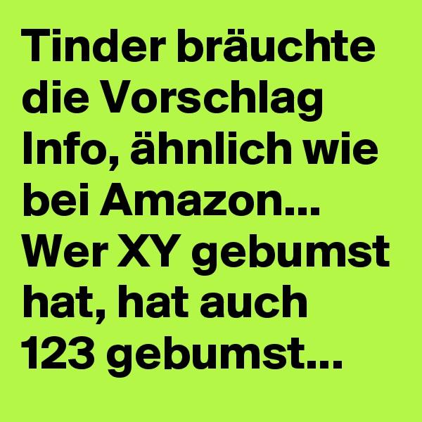 Tinder bräuchte die Vorschlag Info, ähnlich wie bei Amazon... Wer XY gebumst hat, hat auch 123 gebumst...
