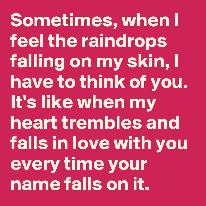 Sometimes, when I feel the raindrops falling on my skin, I have to think of you. It's like when my heart trembles and falls in love with you every time your name falls on it.