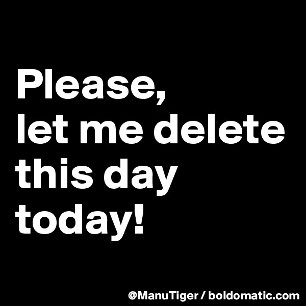 Please,  let me delete this day today!