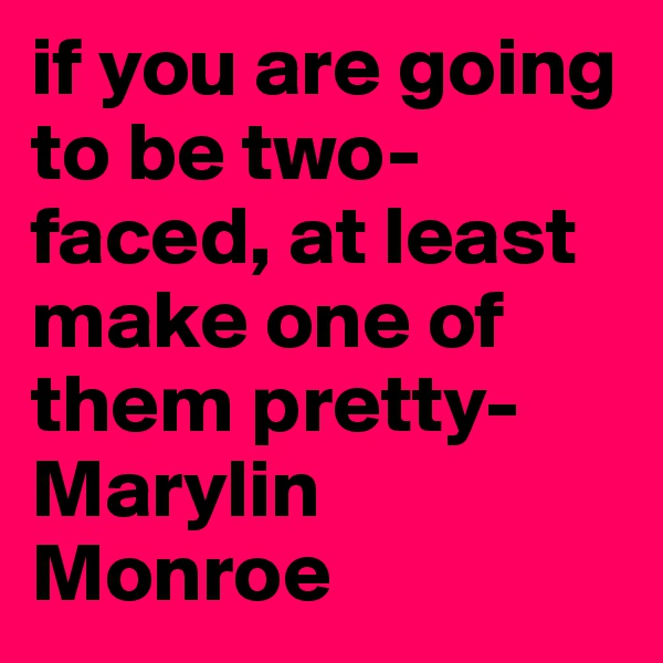if you are going to be two-faced, at least make one of them pretty- Marylin Monroe