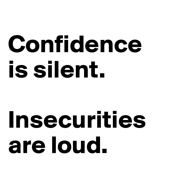 Confidence is silent.  Insecurities are loud.