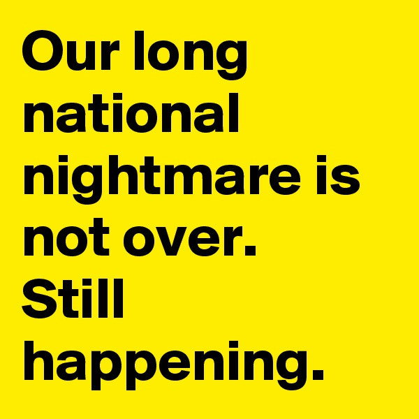 Our long national nightmare is not over.  Still happening.