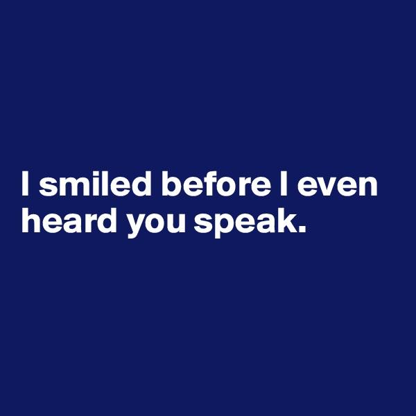 I smiled before I even heard you speak.