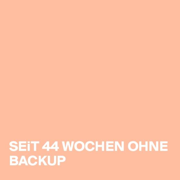 SEiT 44 WOCHEN OHNE BACKUP
