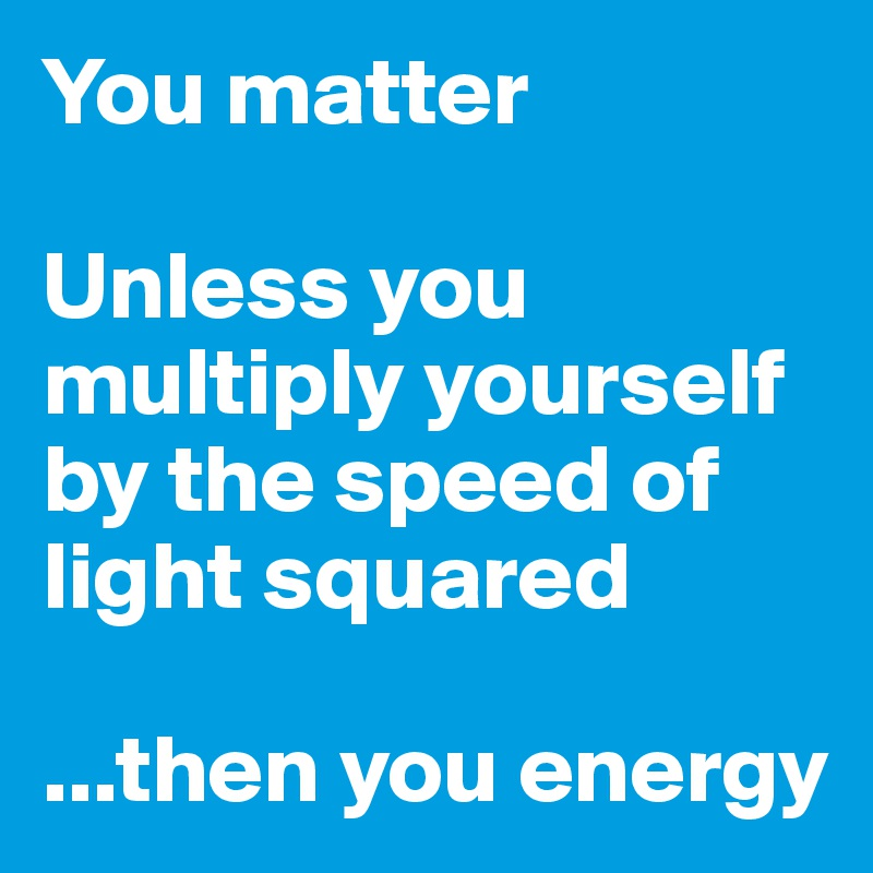 You matter  Unless you multiply yourself by the speed of light squared  ...then you energy