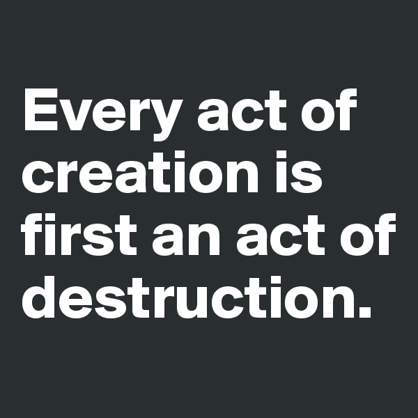 Every act of creation is first an act of destruction.
