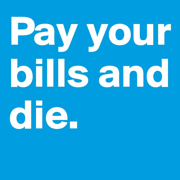 Pay your bills and die.