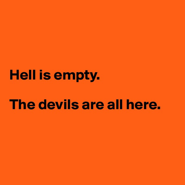 Hell is empty.   The devils are all here.