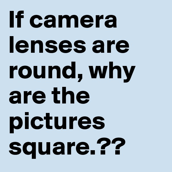 If camera lenses are round, why are the pictures  square.??