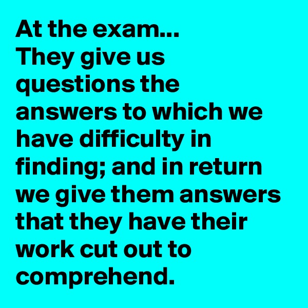 At the exam... They give us questions the answers to which we have difficulty in finding; and in return we give them answers that they have their work cut out to comprehend.