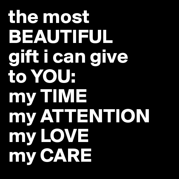 the most BEAUTIFUL  gift i can give  to YOU:  my TIME  my ATTENTION my LOVE  my CARE