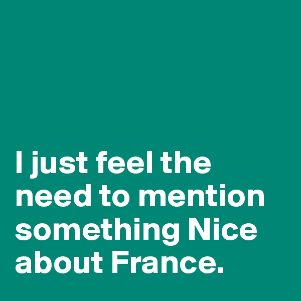I just feel the need to mention something Nice about France.