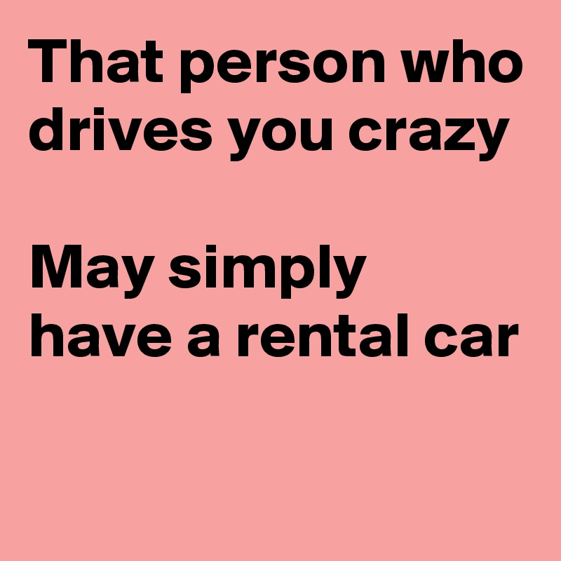 That person who drives you crazy  May simply have a rental car