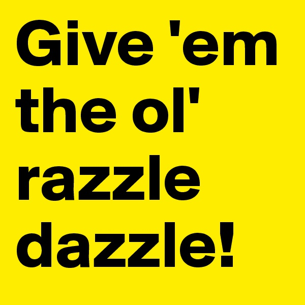 Give 'em the ol' razzle dazzle!