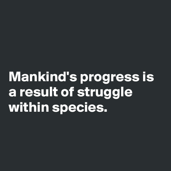 Mankind's progress is a result of struggle within species.