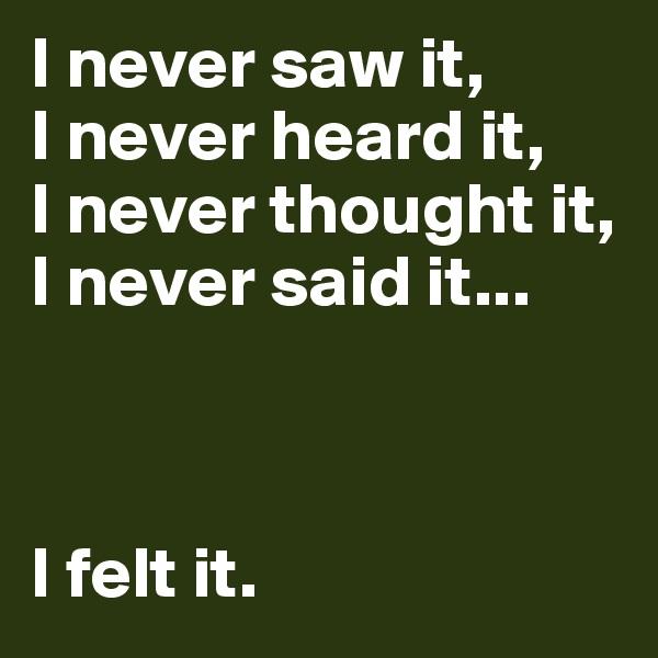 I never saw it, I never heard it, I never thought it, I never said it...    I felt it.