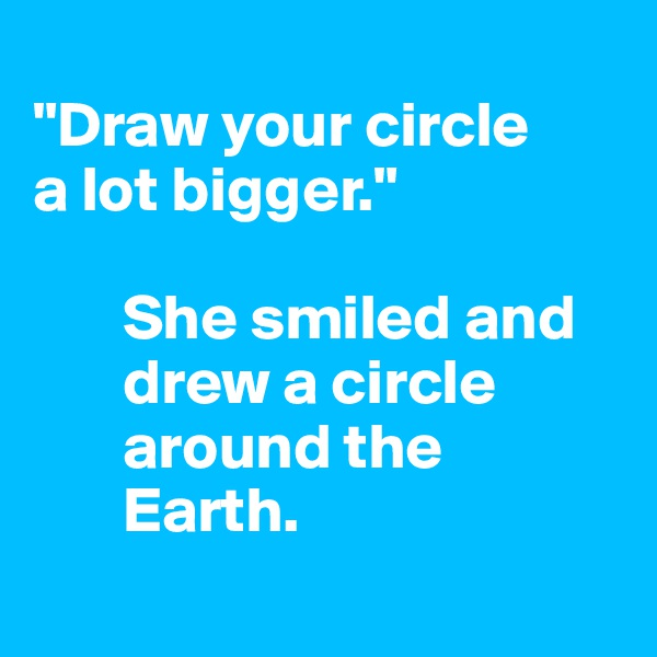 """Draw your circle  a lot bigger.""          She smiled and         drew a circle         around the         Earth."