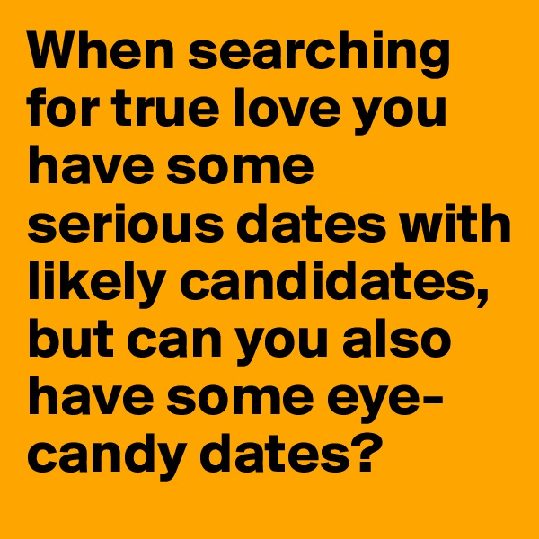 When searching for true love you have some serious dates with likely candidates, but can you also have some eye-candy dates?
