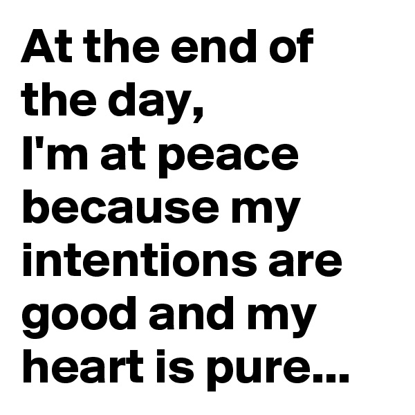At the end of the day,  I'm at peace because my intentions are good and my heart is pure...