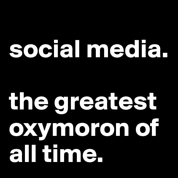 social media.   the greatest oxymoron of all time.