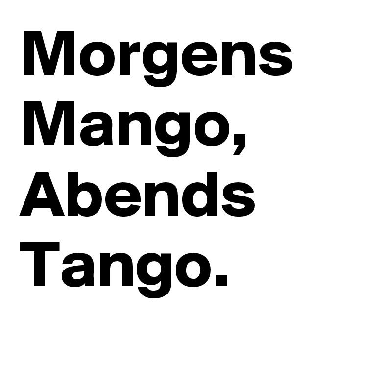 Morgens Mango, Abends Tango.