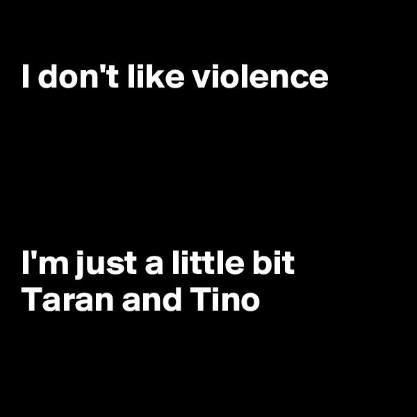 I don't like violence      I'm just a little bit Taran and Tino