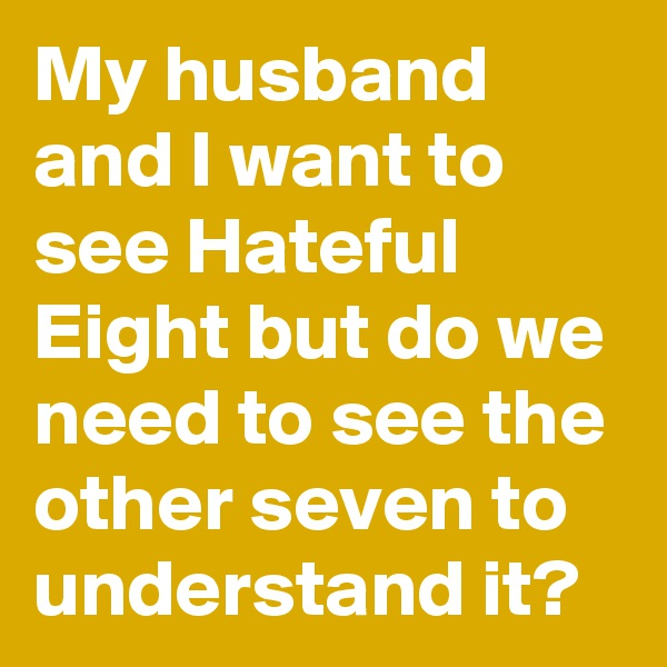 My husband and I want to see Hateful Eight but do we need to see the other seven to understand it?