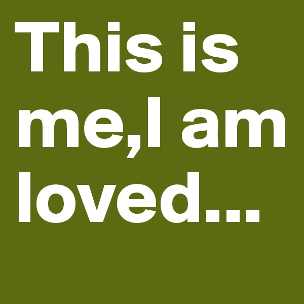 This is me,I am loved...