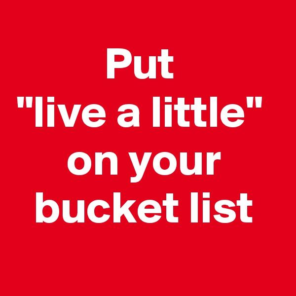 "Put  ""live a little""  on your bucket list"