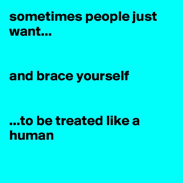 sometimes people just want...   and brace yourself   ...to be treated like a human