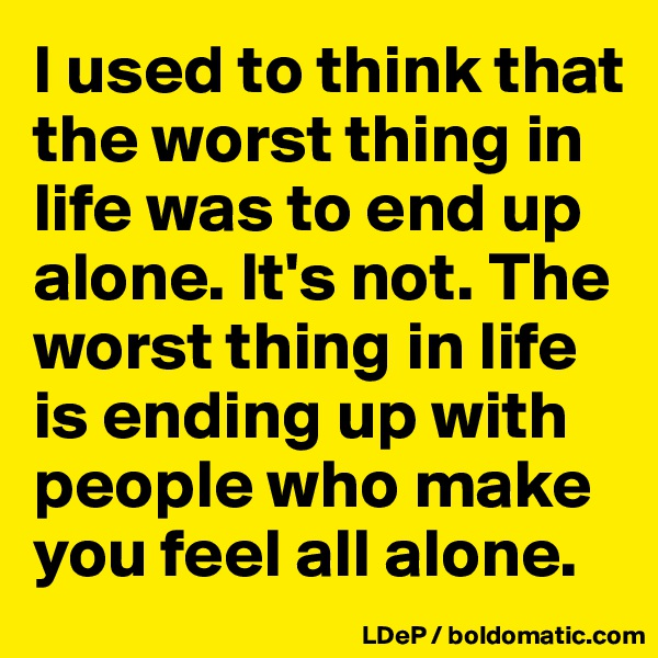 I used to think that the worst thing in life was to end up alone. It's not. The worst thing in life is ending up with people who make you feel all alone.