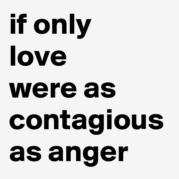if only love were as contagious as anger