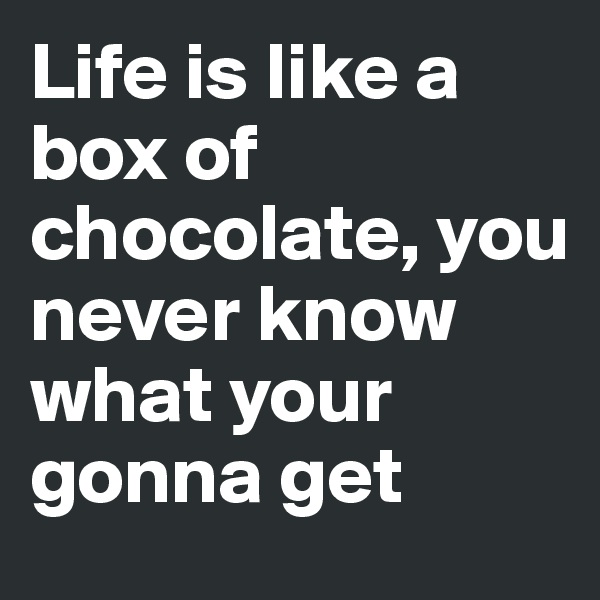 Life is like a box of chocolate, you never know what your gonna get