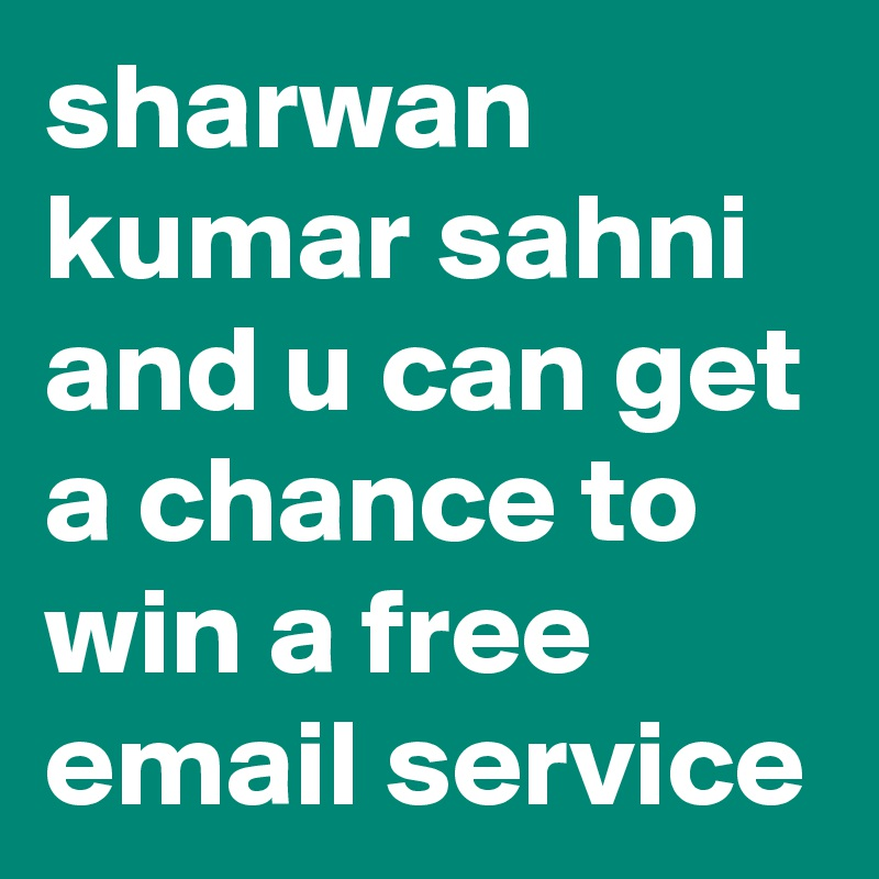 sharwan kumar sahni and u can get a chance to win a free email service