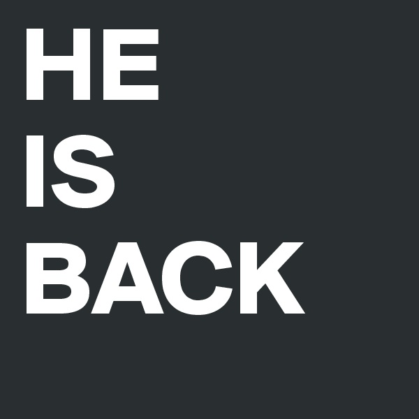 HE IS BACK